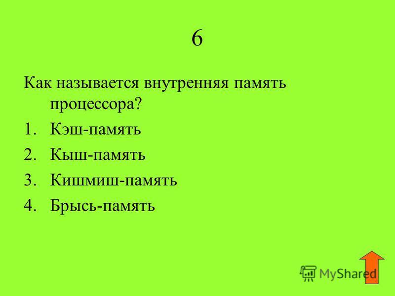 6 Как называется внутренняя память процессора? 1.Кэш-память 2.Кыш-память 3.Кишмиш-память 4.Брысь-память