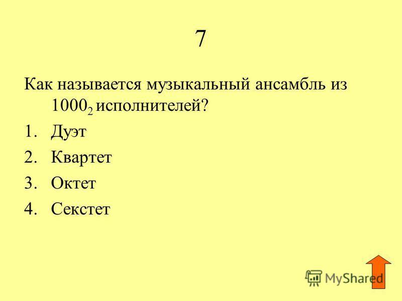 7 Как называется музыкальный ансамбль из 1000 2 исполнителей? 1. Дуэт 2. Квартет 3. Октет 4.Секстет