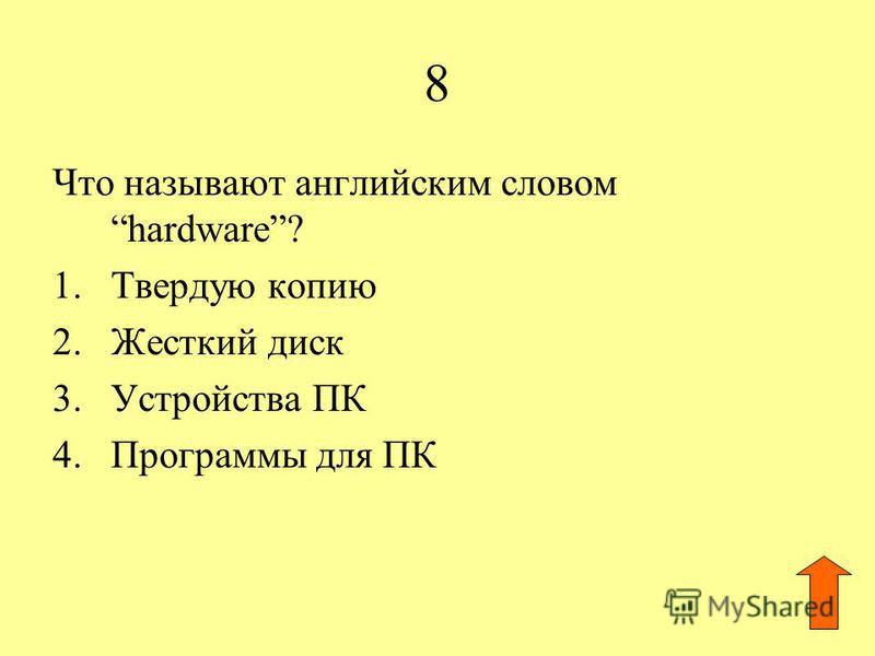 8 Что называют английским словом hardware? 1. Твердую копию 2. Жесткий диск 3. Устройства ПК 4. Программы для ПК
