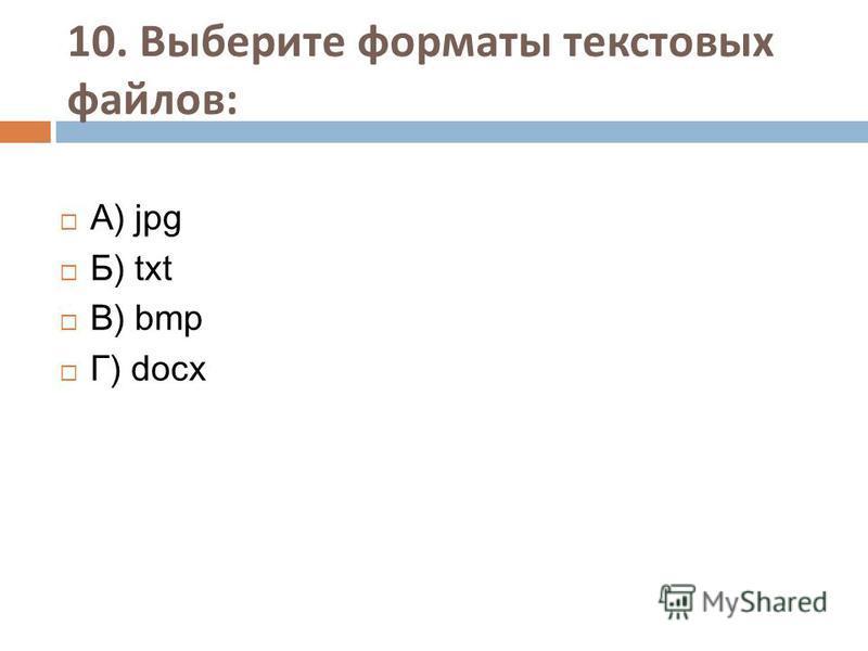 10. Выберите форматы текстовых файлов : А) jpg Б) txt В) bmp Г) docx