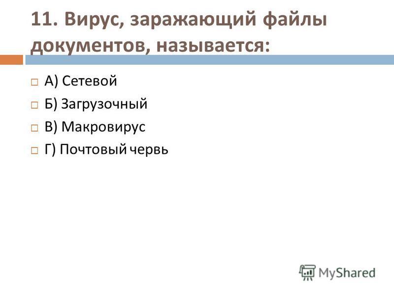 11. Вирус, заражающий файлы документов, называется : А ) Сетевой Б ) Загрузочный В ) Макровирус Г ) Почтовый червь