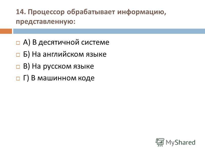 14. Процессор обрабатывает информацию, представленную : А ) В десятичной системе Б ) На английском языке В ) На русском языке Г ) В машинном коде
