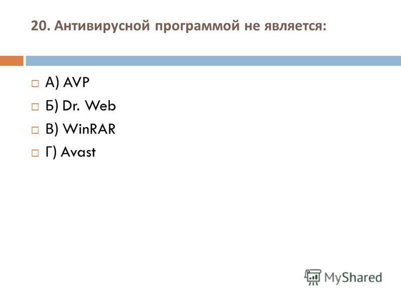 20. Антивирусной программой не является : А ) AVP Б ) Dr. Web В ) WinRAR Г ) Avast