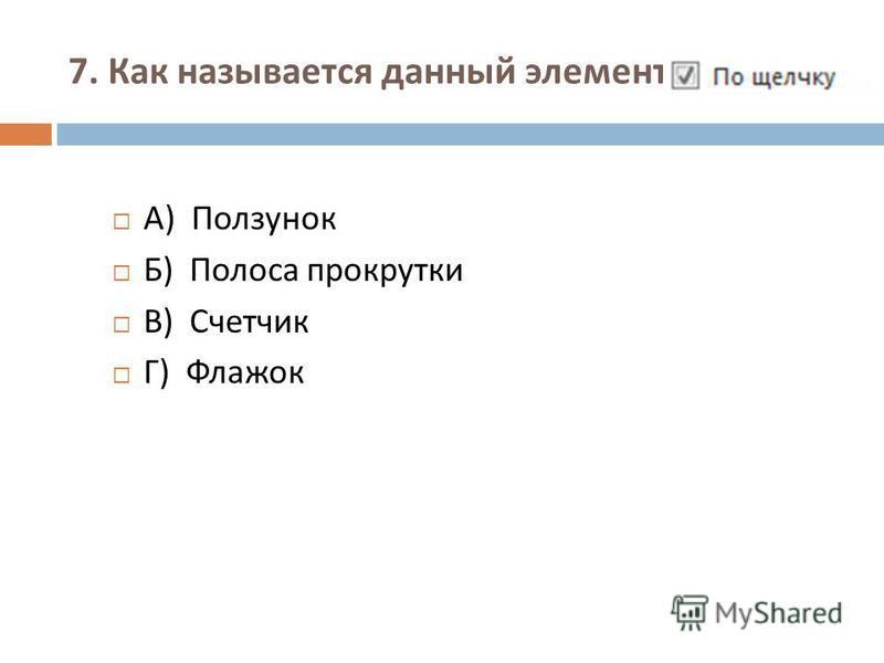 7. Как называется данный элемент : А ) Ползунок Б ) Полоса прокрутки В ) Счетчик Г ) Флажок