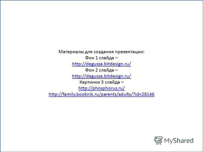 Материалы для создания презентации: Фон 1 слайда – http://degussa.bitdesign.ru/ Фон 2 слайда – http://degussa.bitdesign.ru/ Картинки 3 слайда – http://phosphorus.ru/ http://family.booknik.ru/parents/adults/?id=28146