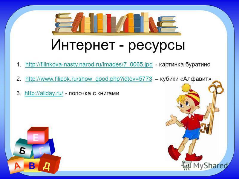 А В Б Г Д Е Интернет - ресурсы 1.http://filinkova-nasty.narod.ru/images/7_0065. jpg - картинка буратиноhttp://filinkova-nasty.narod.ru/images/7_0065. jpg 2.http://www.filipok.ru/show_good.php?idtov=5773 – кубики «Алфавит»http://www.filipok.ru/show_go