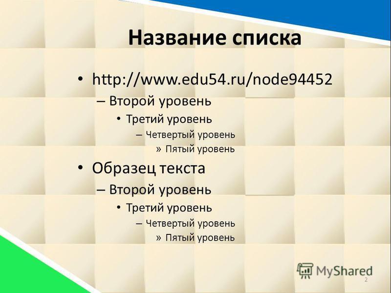 Название списка http://www.edu54.ru/node94452 – Второй уровень Третий уровень – Четвертый уровень » Пятый уровень Образец текста – Второй уровень Третий уровень – Четвертый уровень » Пятый уровень 2
