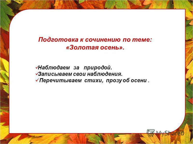 Подготовка к сочинению по теме: «Золотая осень». Наблюдаем за природой. Записываем свои наблюдения. Перечитываем стихи, прозу об осени.