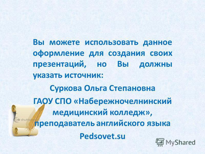 Вы можете использовать данное оформление для создания своих презентаций, но Вы должны указать источник: Суркова Ольга Степановна ГАОУ СПО «Набережночелнинский медицинский колледж», преподаватель английского языка Pedsovet.su