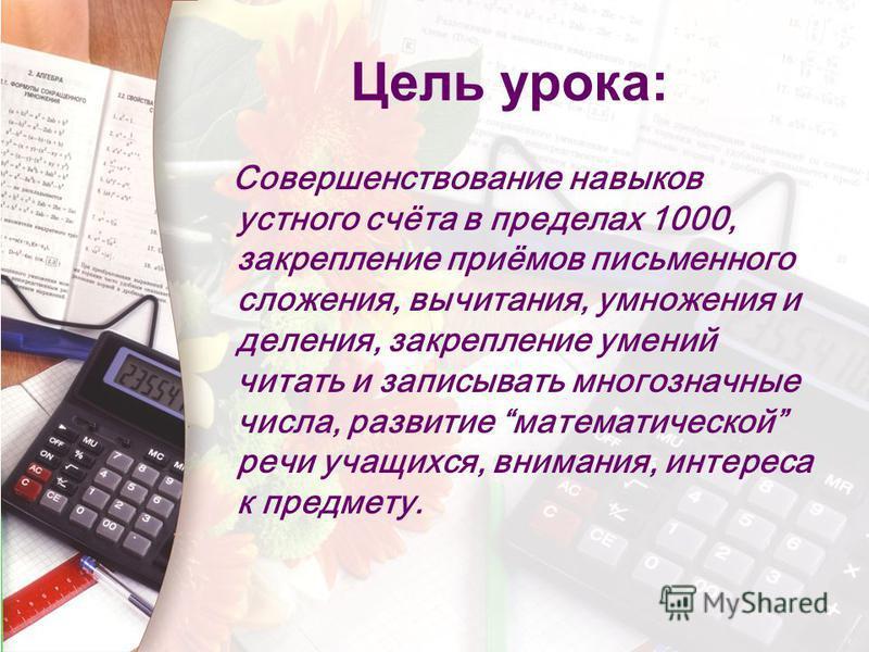 Цель урока: Совершенствование навыков устного счёта в пределах 1000, закрепление приёмов письменного сложения, вычитания, умножения и деления, закрепление умений читать и записывать многозначные числа, развитие математической речи учащихся, внимания,