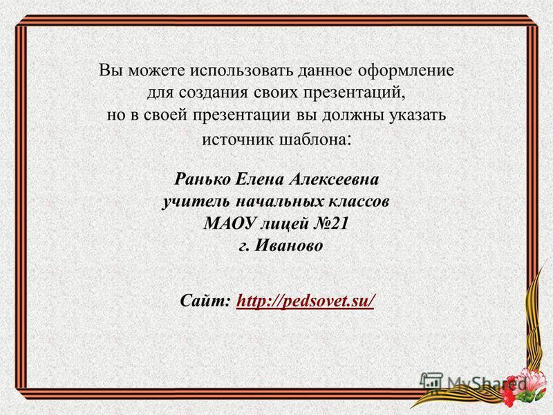 Вы можете использовать данное оформление для создания своих презентаций, но в своей презентации вы должны указать источник шаблона : Ранько Елена Алексеевна учитель начальных классов МАОУ лицей 21 г. Иваново Сайт: http://pedsovet.su/http://pedsovet.s