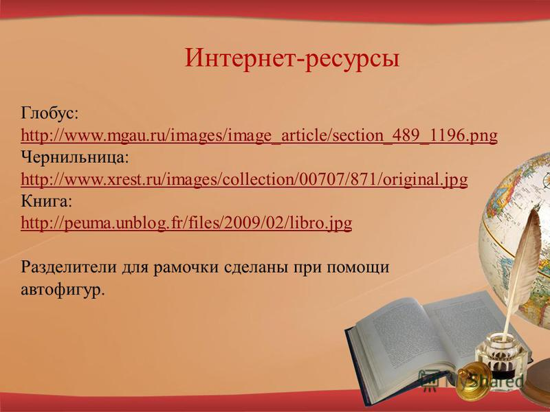 Интернет-ресурсы Глобус: http://www.mgau.ru/images/image_article/section_489_1196. png http://www.mgau.ru/images/image_article/section_489_1196. png Чернильница: http://www.xrest.ru/images/collection/00707/871/original.jpg http://www.xrest.ru/images/