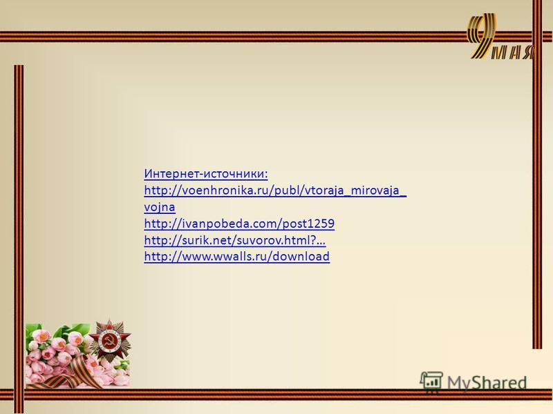 Интернет-источники: http://voenhronika.ru/publ/vtoraja_mirovaja_ vojna http://ivanpobeda.com/post1259 http://surik.net/suvorov.html?… http://www.wwalls.ru/download