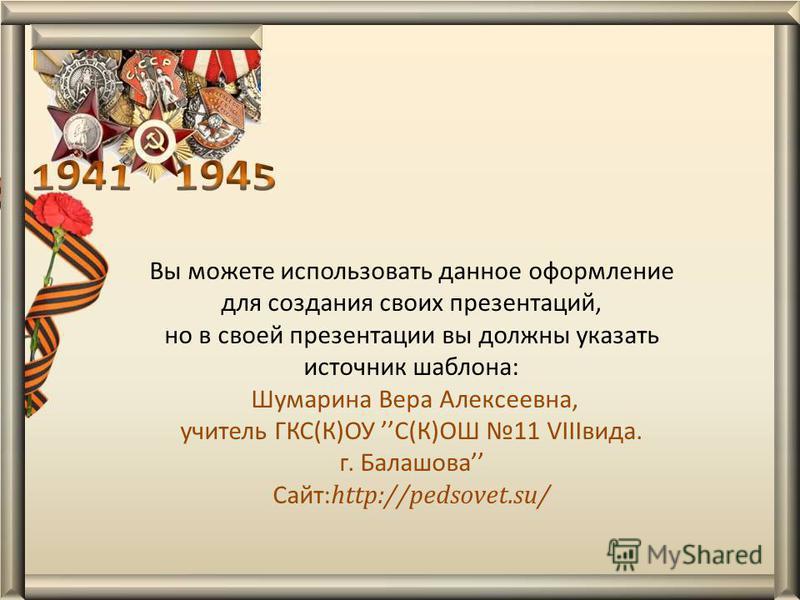 Вы можете использовать данное оформление для создания своих презентаций, но в своей презентации вы должны указать источник шаблона: Шумарина Вера Алексеевна, учитель ГКС(К)ОУ С(К)ОШ 11 VIIIвида. г. Балашова Сайт: http://pedsovet.su/