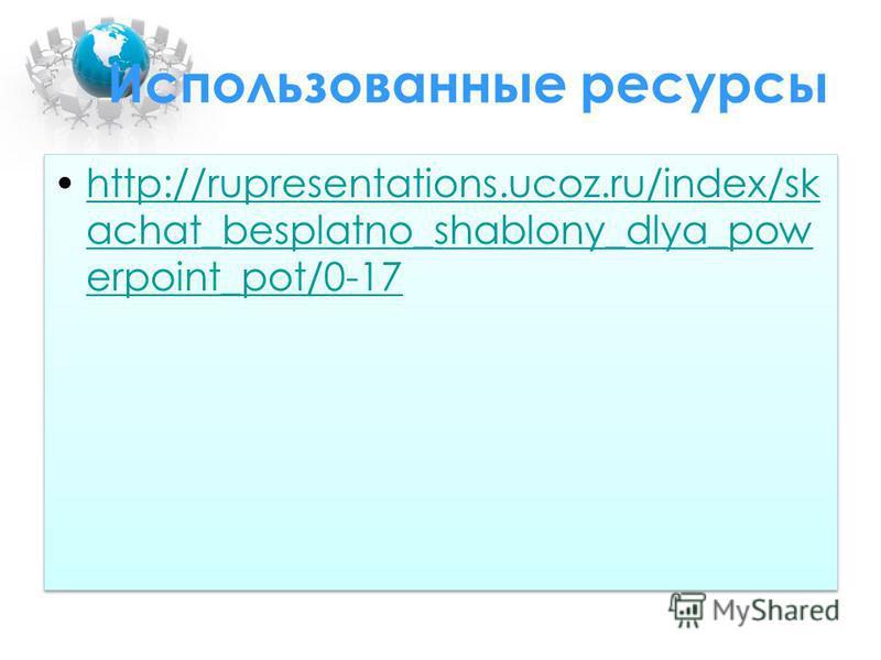 Использованные ресурсы http://rupresentations.ucoz.ru/index/sk achat_besplatno_shablony_dlya_pow erpoint_pot/0-17http://rupresentations.ucoz.ru/index/sk achat_besplatno_shablony_dlya_pow erpoint_pot/0-17 http://rupresentations.ucoz.ru/index/sk achat_