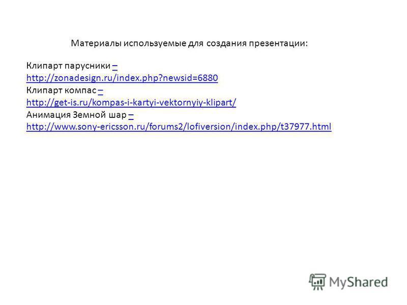 Клипарт парусники –– http://zonadesign.ru/index.php?newsid=6880 Клипарт компас –– http://get-is.ru/kompas-i-kartyi-vektornyiy-klipart/ Анимация Земной шар –– http://www.sony-ericsson.ru/forums2/lofiversion/index.php/t37977. html Материалы используемы