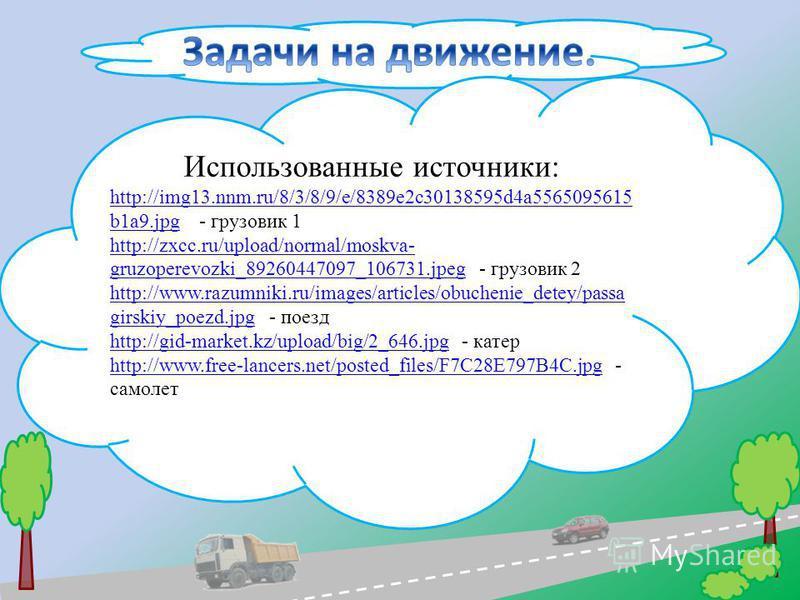 Использованные источники: http://img13.nnm.ru/8/3/8/9/e/8389e2c30138595d4a5565095615 b1a9.jpghttp://img13.nnm.ru/8/3/8/9/e/8389e2c30138595d4a5565095615 b1a9. jpg - грузовик 1 http://zxcc.ru/upload/normal/moskva- gruzoperevozki_89260447097_106731.jpeg