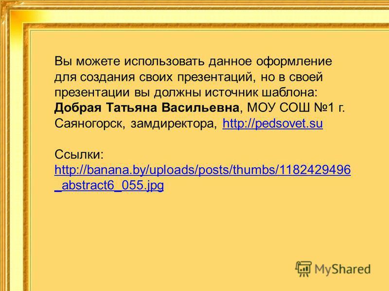 Вы можете использовать данное оформление для создания своих презентаций, но в своей презентации вы должны источник шаблона: Добрая Татьяна Васильевна, МОУ СОШ 1 г. Саяногорск, замдиректора, http://pedsovet.suhttp://pedsovet.su Ссылки: http://banana.b