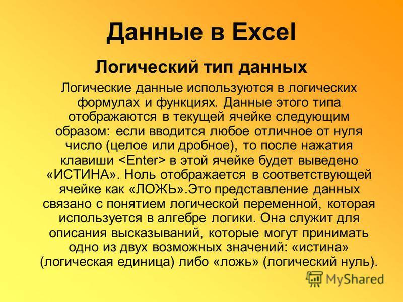 Данные в Excel Логический тип данных Логические данные используются в логических формулах и функциях. Данные этого типа отображаются в текущей ячейке следующим образом: если вводится любое отличное от нуля число (целое или дробное), то после нажатия
