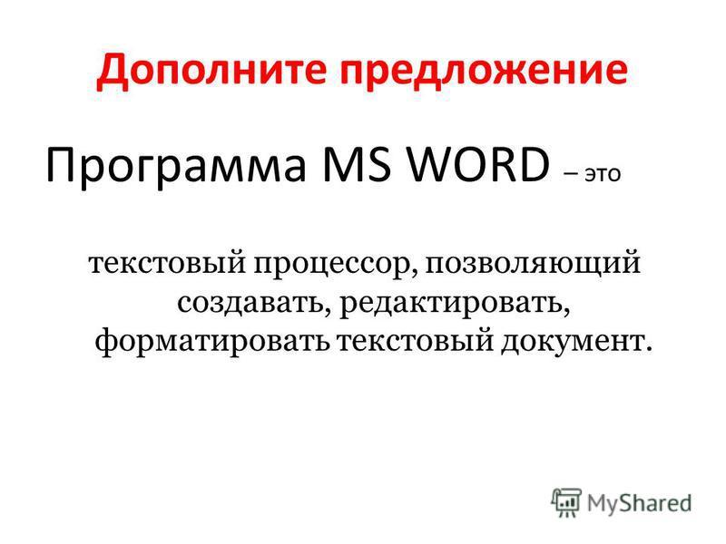 Дополните предложение Программа MS WORD – это текстовый процессор, позволяющий создавать, редактировать, форматировать текстовый документ.