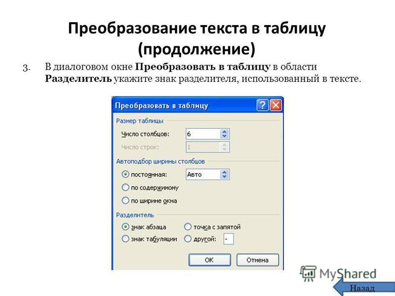 Преобразование текста в таблицу (продолжение) 3. В диалоговом окне Преобразовать в таблицу в области Разделитель укажите знак разделителя, использованный в тексте. Назад