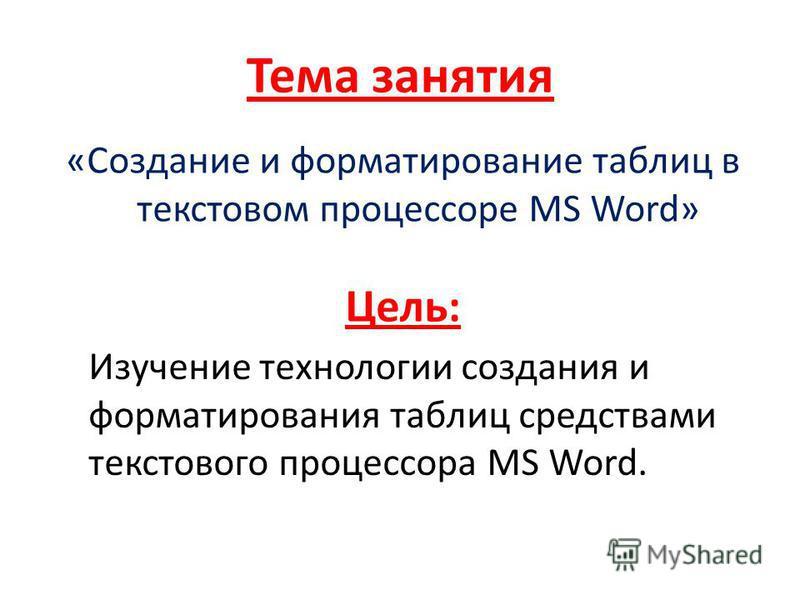 Тема занятия «Создание и форматирование таблиц в текстовом процессоре MS Word» Цель: Изучение технологии создания и форматирования таблиц средствами текстового процессора MS Word.