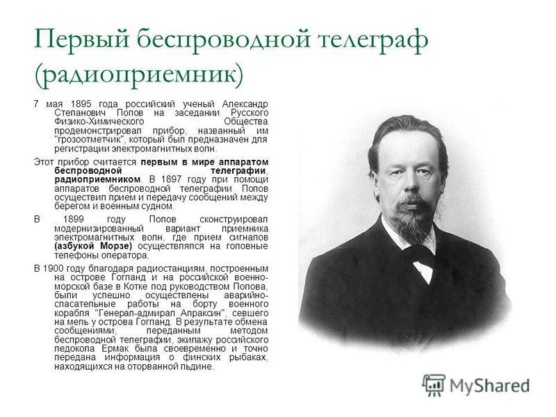 Первый беспроводной телеграф (радиоприемник) 7 мая 1895 года российский ученый Александр Степанович Попов на заседании Русского Физико-Химического Общества продемонстрировал прибор, названный им