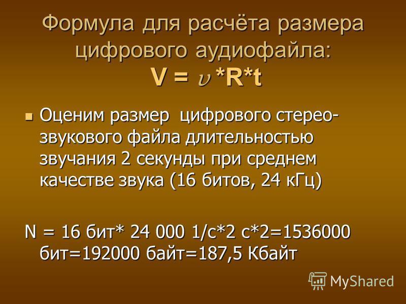 Формула для расчёта размера цифрового аудиофайла: V = υ *R*t Оценим размер цифрового стерео- звукового файла длительностью звучания 2 секунды при среднем качестве звука (16 битов, 24 к Гц) Оценим размер цифрового стерео- звукового файла длительностью