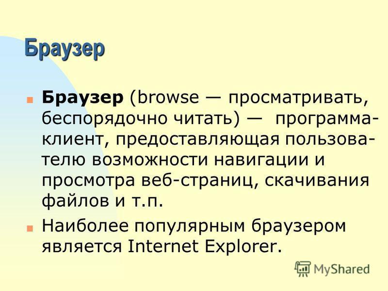 Браузер n Браузер (browse просматривать, беспорядочно читать) программа- клиент, предоставляющая пользователю возможности навигации и просмотра веб-страниц, скачивания файлов и т.п. n Наиболее популярным браузером является Internet Explorer.