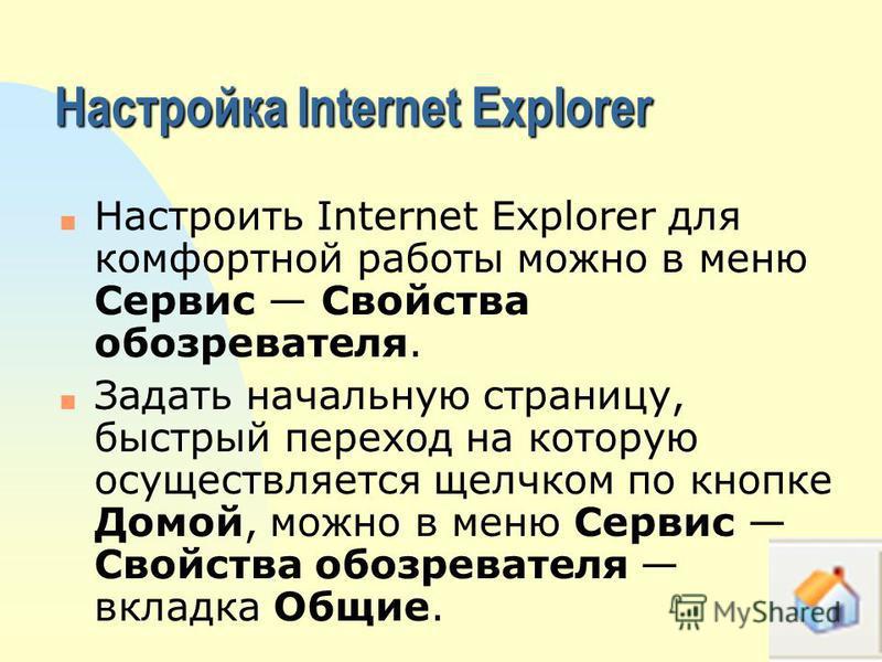 Настройка Internet Explorer n Настроить Internet Explorer для комфортной работы можно в меню Сервис Свойства обозревателя. n Задать начальную страницу, быстрый переход на которую осуществляется щелчком по кнопке Домой, можно в меню Сервис Свойства об