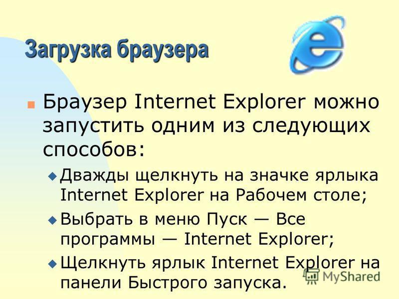 Загрузка браузера n Браузер Internet Explorer можно запустить одним из следующих способов: u Дважды щелкнуть на значке ярлыка Internet Explorer на Рабочем столе; u Выбрать в меню Пуск Все программы Internet Explorer; u Щелкнуть ярлык Internet Explore