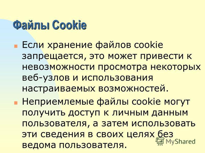 Файлы Cookie n Если хранение файлов cookie запрещается, это может привести к невозможности просмотра некоторых веб-узлов и использования настраиваемых возможностей. n Неприемлемые файлы cookie могут получить доступ к личным данным пользователя, а зат