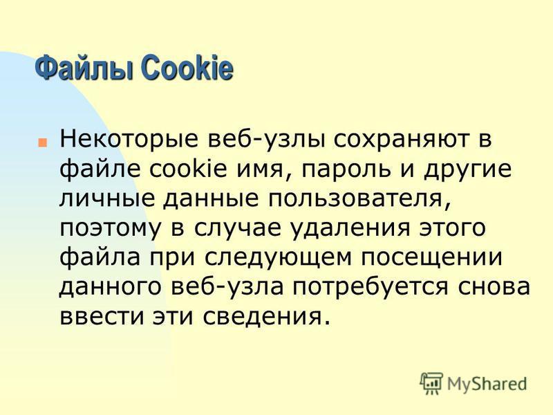 Файлы Cookie n Некоторые веб-узлы сохраняют в файле cookie имя, пароль и другие личные данные пользователя, поэтому в случае удаления этого файла при следующем посещении данного веб-узла потребуется снова ввести эти сведения.