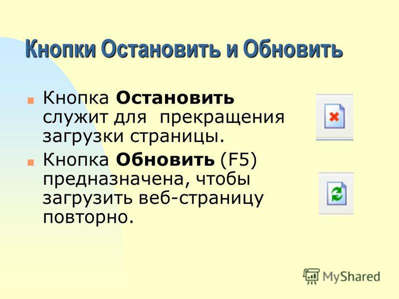 Кнопки Остановить и Обновить n Кнопка Остановить служит для прекращения загрузки страницы. n Кнопка Обновить (F5) предназначена, чтобы загрузить веб-страницу повторно.