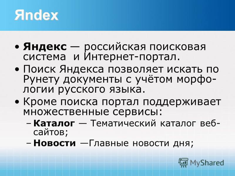 Яndex Яндекс российская поисковая система и Интернет-портал. Поиск Яндекса позволяет искать по Рунету документы с учётом морфо- логии русского языка. Кроме поиска портал поддерживает множественные сервисы: –Каталог Тематический каталог веб- сайтов; –