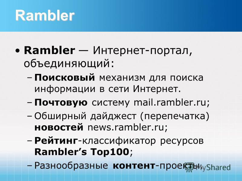 Rambler Rambler Интернет-портал, объединяющий: –Поисковый механизм для поиска информации в сети Интернет. –Почтовую систему mail.rambler.ru; –Обширный дайджест (перепечатка) новостей news.rambler.ru; –Рейтинг-классификатор ресурсов Ramblers Top100; –