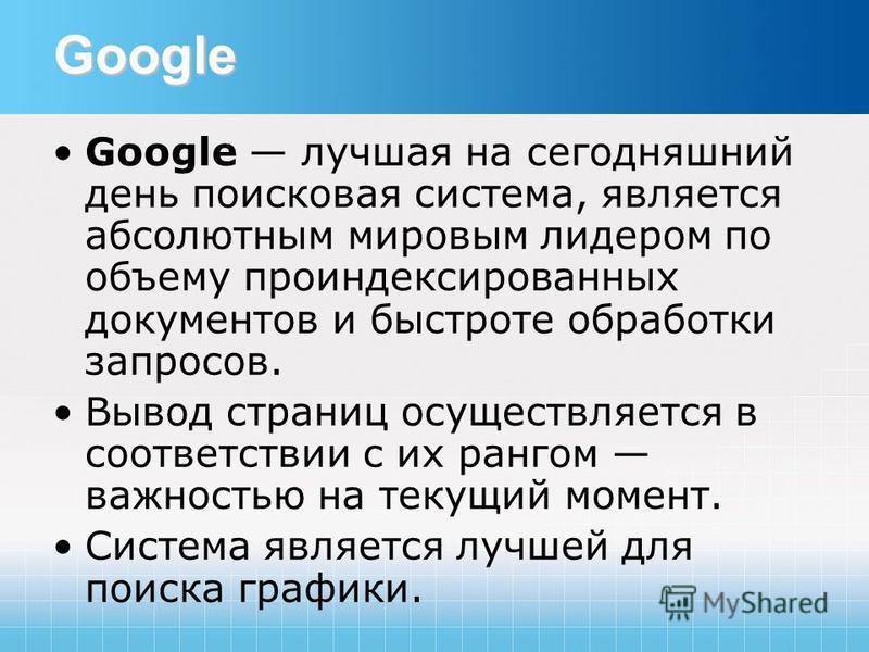 Google Google лучшая на сегодняшний день поисковая система, является абсолютным мировым лидером по объему проиндексированных документов и быстроте обработки запросов. Вывод страниц осуществляется в соответствии с их рангом важностью на текущий момент
