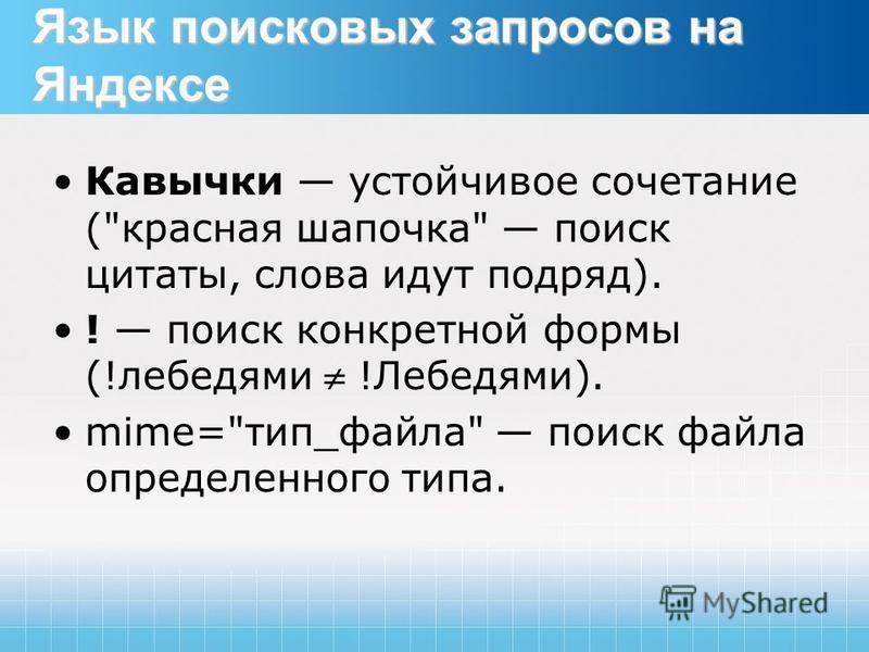 Язык поисковых запросов на Яндексе Кавычки устойчивое сочетание (красная шапочка поиск цитаты, слова идут подряд). ! поиск конкретной формы (!лебедями !Лебедями). mime=тип_файла поиск файла определенного типа.