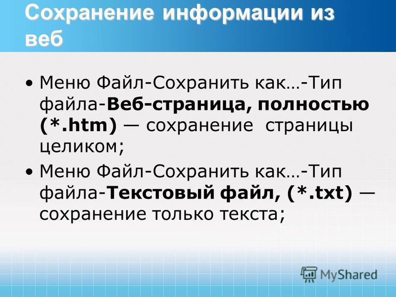 Сохранение информации из веб Меню Файл-Сохранить как…-Тип файла-Веб-страница, полностью (*.htm) сохранение страницы целиком; Меню Файл-Сохранить как…-Тип файла-Текстовый файл, (*.txt) сохранение только текста;