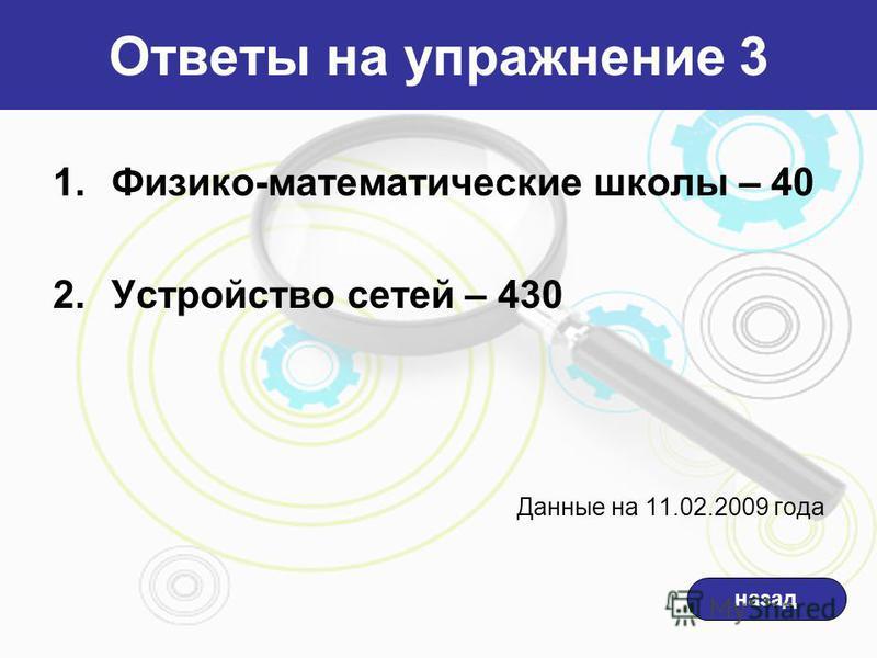 Ответы на упражнение 3 назад 1.Физико-математические школы – 40 2. Устройство сетей – 430 Данные на 11.02.2009 года