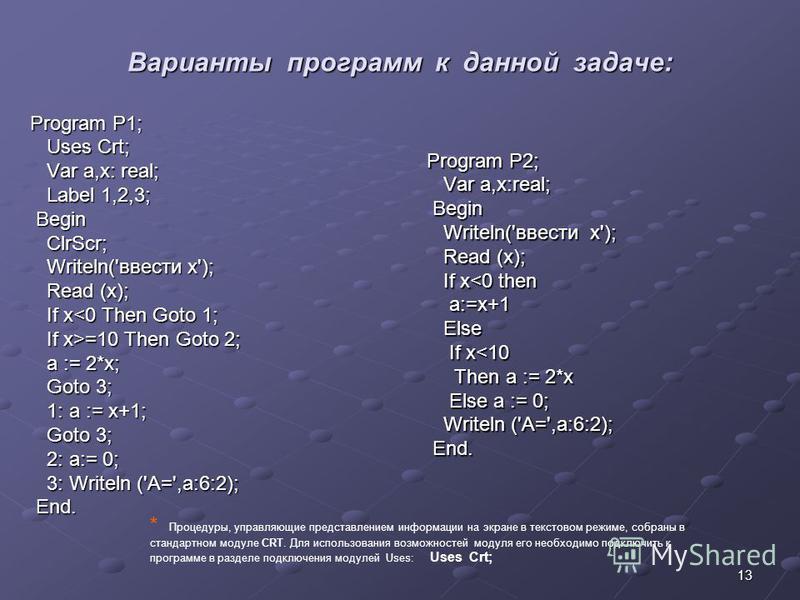 13 Варианты программ к данной задаче: Program P1; Uses Crt; Uses Crt; Var a,x: real; Var a,x: real; Label 1,2,3; Label 1,2,3; Begin Begin ClrScr; ClrScr; Writeln('ввести x'); Writeln('ввести x'); Read (x); Read (x); If x<0 Then Goto 1; If x<0 Then Go