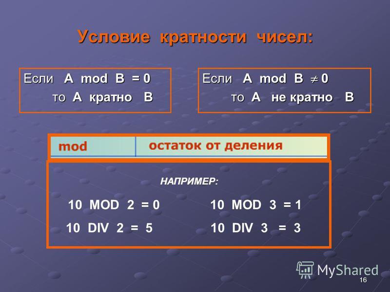 16 Условие кратности чисел: Если А mod B = 0 то A кратно B то A кратно B Если А mod B 0 то A не кратно B то A не кратно B НАПРИМЕР: 10 MOD 2 = 0 10 MOD 3 = 1 10 DIV 2 = 5 10 DIV 3 = 3
