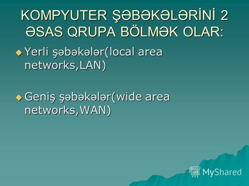KOMPYUTER ŞƏBƏKƏLƏRİNİ 2 ƏSAS QRUPA BÖLMƏK OLAR: Yerli ş ə b ə k ə l ə r(local area networks,LAN) Yerli ş ə b ə k ə l ə r(local area networks,LAN) Geniş ş ə b ə k ə l ə r(wide area networks,WAN) Geniş ş ə b ə k ə l ə r(wide area networks,WAN)