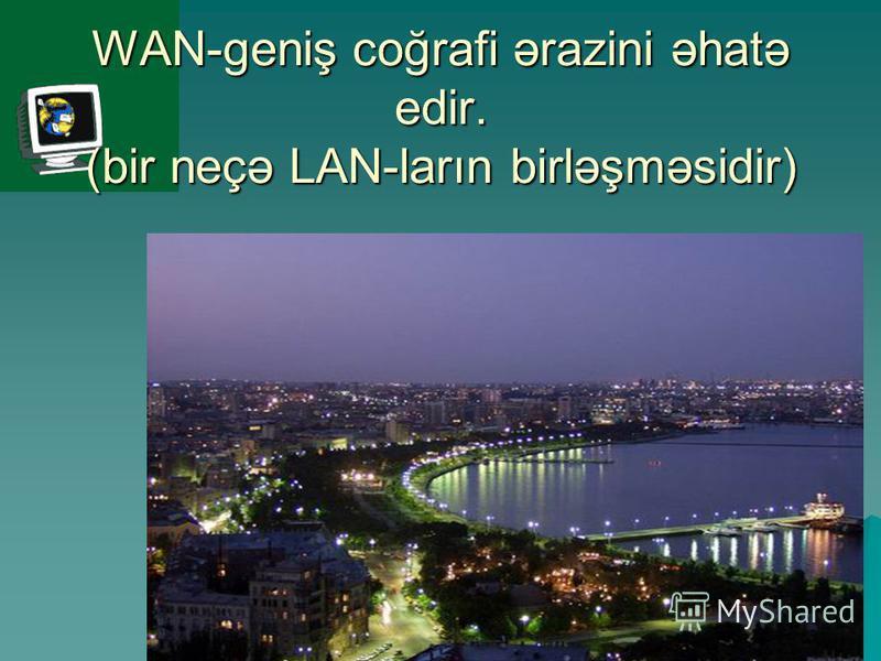 WAN-geniş coğrafi ərazini əhatə edir. (bir neçə LAN-ların birləşməsidir)