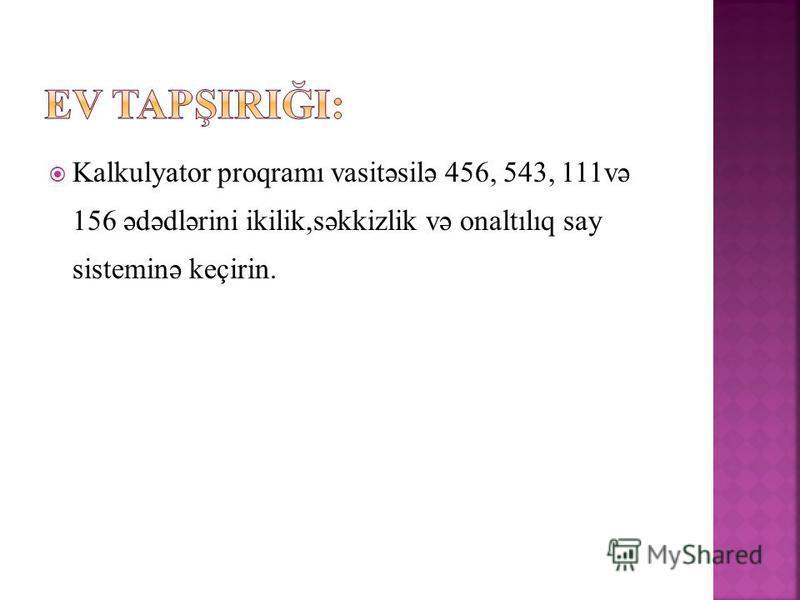 Kalkulyator proqramı vasitəsilə 456, 543, 111və 156 ədədlərini ikilik,səkkizlik və onaltılıq say sisteminə keçirin.
