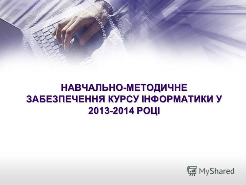 НАВЧАЛЬНО-МЕТОДИЧНЕ ЗАБЕЗПЕЧЕННЯ КУРСУ ІНФОРМАТИКИ У 2013-2014 РОЦІ