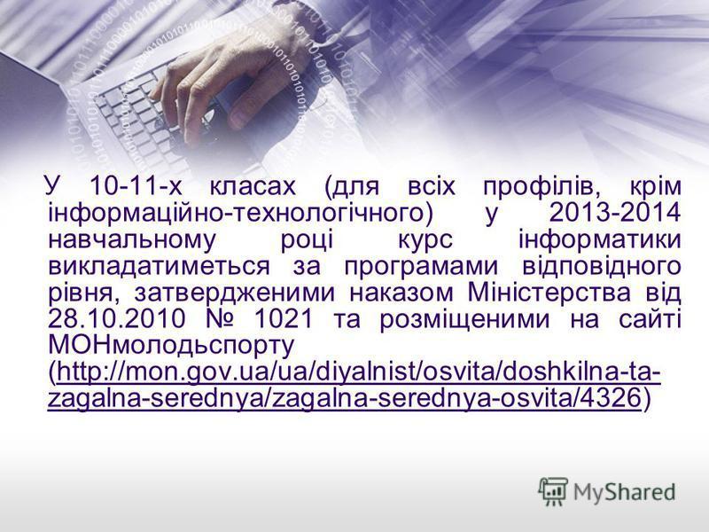 У 10-11-х класах (для всіх профілів, крім інформаційно-технологічного) у 2013-2014 навчальному році курс інформатики викладатиметься за програмами відповідного рівня, затвердженими наказом Міністерства від 28.10.2010 1021 та розміщеними на сайті МОНм