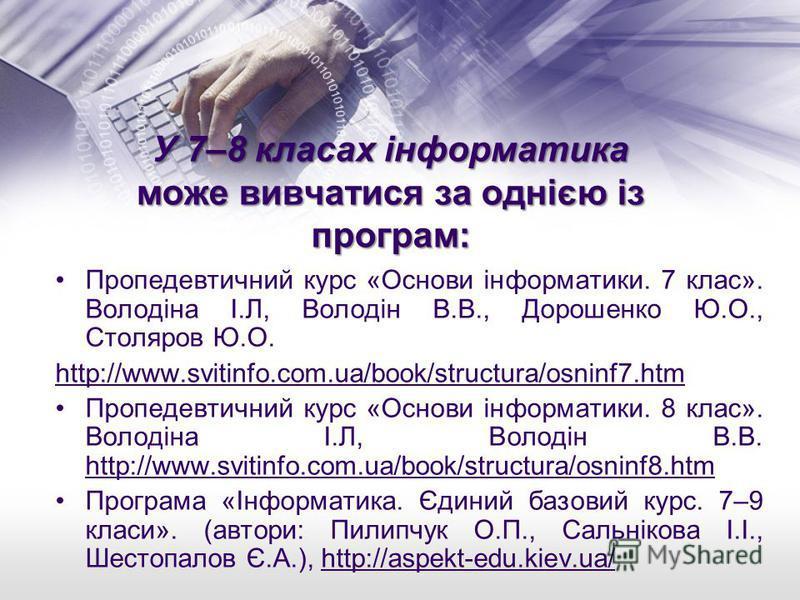 У 7–8 класах інформатика може вивчатися за однією із програм: Пропедевтичний курс «Основи інформатики. 7 клас». Володіна І.Л, Володін В.В., Дорошенко Ю.О., Столяров Ю.О. http://www.svitinfo.com.ua/book/structura/osninf7.htm Пропедевтичний курс «Основ