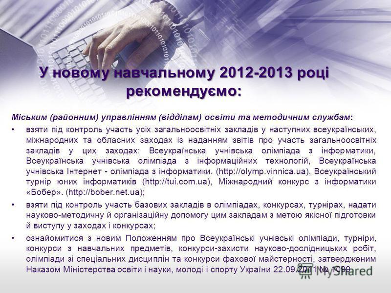 У новому навчальному 2012-2013 році рекомендуємо: Міським (районним) управлінням (відділам) освіти та методичним службам: взяти під контроль участь усіх загальноосвітніх закладів у наступних всеукраїнських, міжнародних та обласних заходах із наданням