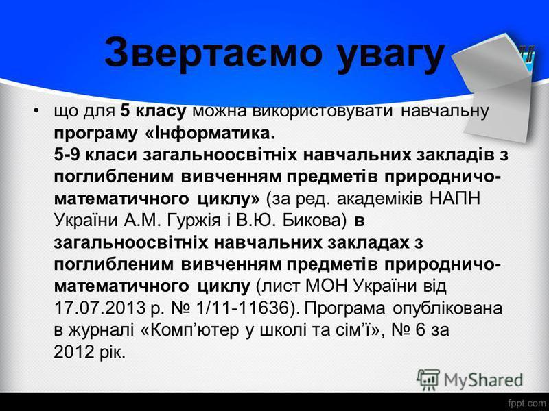 Звертаємо увагу що для 5 класу можна використовувати навчальну програму «Інформатика. 5-9 класи загальноосвітніх навчальних закладів з поглибленим вивченням предметів природничо- математичного циклу» (за ред. академіків НАПН України А.М. Гуржія і В.Ю